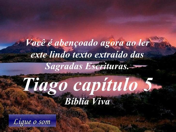 Ligue o som  Você é abençoado agora ao ler exte lindo texto extraído das Sagradas Escrituras. Tiago capítulo 5 Bíblia Viva