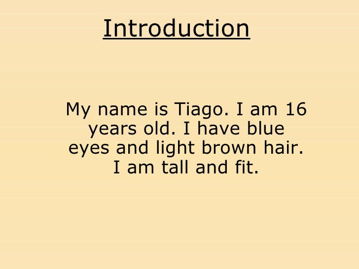 Introduction My name is Tiago. I am 16 years old. I have blue eyes and light brown hair. I am tall and fit.