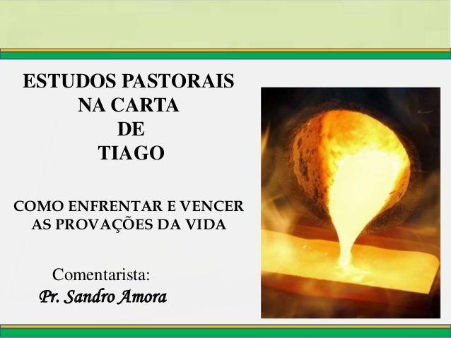 Pr. Sandro Amora Comentarista: ESTUDOS PASTORAIS NA CARTA DE TIAGO COMO ENFRENTAR E VENCER AS PROVAÇÕES DA VIDA