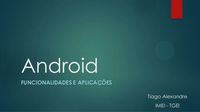 Android FUNCIONALIDADES E APLICAÇÕES Tiago Alexandre IMEI - TGEI