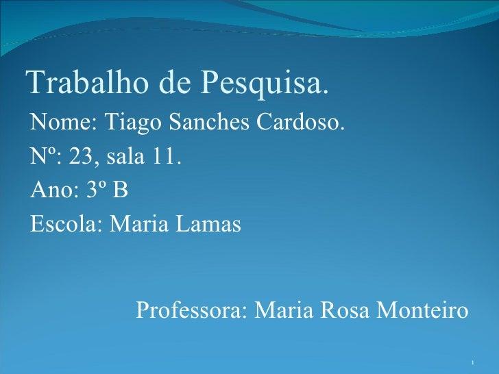 Trabalho de Pesquisa. Nome: Tiago Sanches Cardoso. Nº: 23, sala 11. Ano: 3º B  Escola: Maria Lamas Professora: Maria Rosa ...