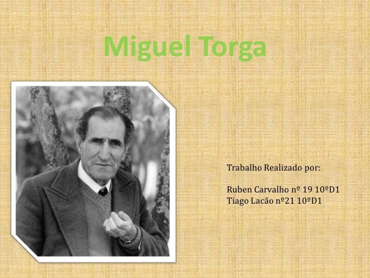 Miguel Torga<br />Trabalho Realizado por:<br />Ruben Carvalho nº 19 10ºD1<br />Tiago Lacão nº21 10ºD1<br />