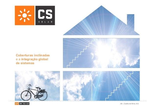 CS – Coelho da Silva, S.A. CS Solar, para uma construção mais sustentável Coberturas inclinadas e a integração global de s...