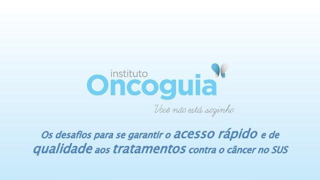 acesso rápido e de qualidade aos tratamentos contra o câncer no SUS Os desafios para se garantir o