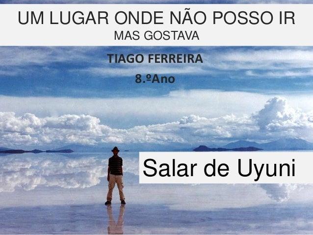UM LUGAR ONDE NÃO POSSO IR MAS GOSTAVA TIAGO FERREIRA 8.ºAno Salar de Uyuni