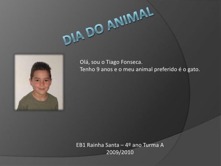Dia do Animal<br />Olá, sou o Tiago Fonseca. <br />Tenho 9 anos e o meu animal preferido é o gato.<br />EB1 Rainha Santa –...