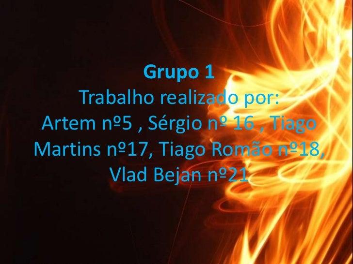 Grupo 1Trabalho realizado por:Artemnº5 , Sérgio nº 16 , Tiago Martins nº17, Tiago Romão nº18, Vlad Bejan nº21<br />