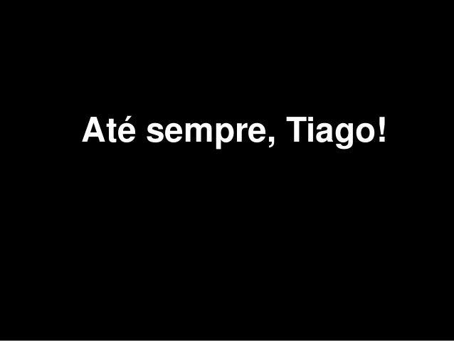 Até sempre, Tiago!