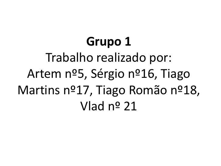 Grupo 1Trabalho realizado por:Artem nº5, Sérgio nº16, Tiago Martins nº17, Tiago Romão nº18, Vlad nº 21<br />