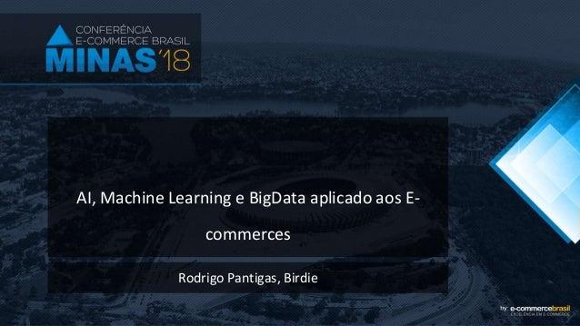 AI, Machine Learning e BigData aplicado aos E- commerces Rodrigo Pantigas, Birdie