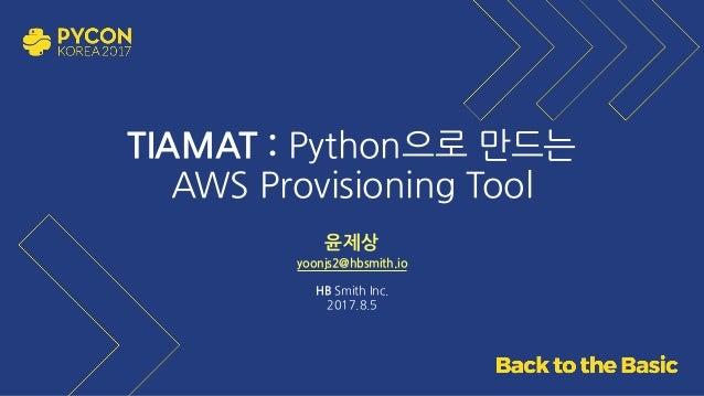 TIAMAT : Python으로 만드는 AWS Provisioning Tool 윤제상 yoonjs2@hbsmith.io HB Smith Inc. 2017.8.5