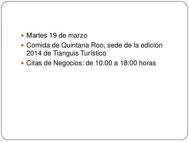  Martes 19 de marzo Comida de Quintana Roo, sede de la edición  2014 de Tianguis Turístico Citas de Negocios: de 10:00 ...