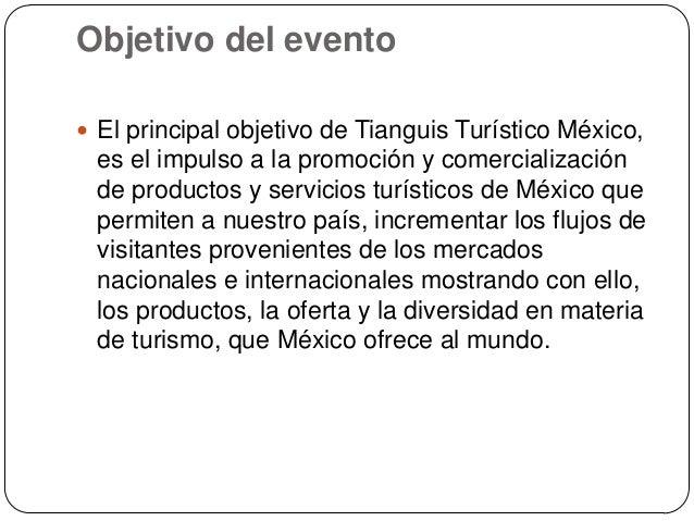 Objetivo del evento El principal objetivo de Tianguis Turístico México, es el impulso a la promoción y comercialización d...