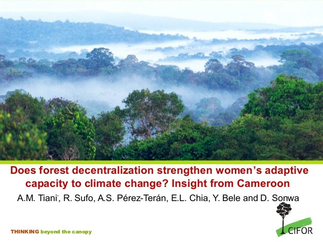 Does forest decentralization strengthen women's adaptive  capacity to climate change? Insight from Cameroon  A.M. Tiani*, ...