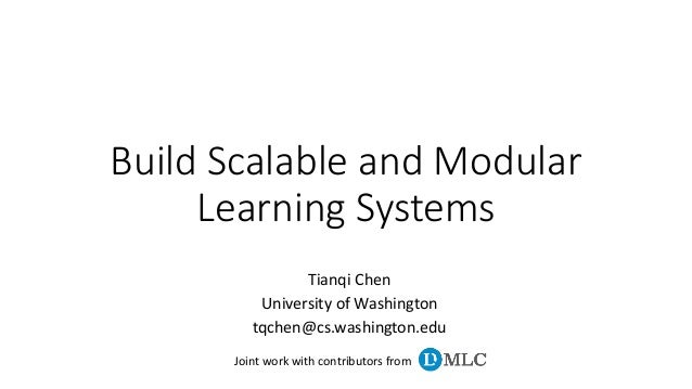 Build Scalable and Modular Learning Systems Tianqi Chen University of Washington tqchen@cs.washington.edu Joint work with ...