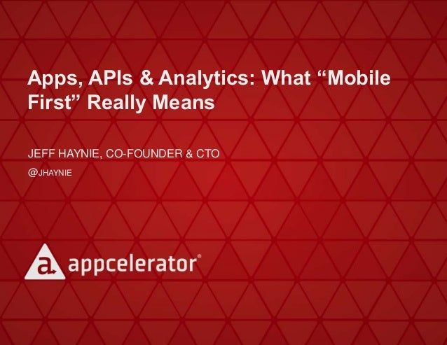 """Apps, APIs & Analytics: What """"Mobile First"""" Really Means JEFF HAYNIE, CO-FOUNDER & CTO @JHAYNIE"""