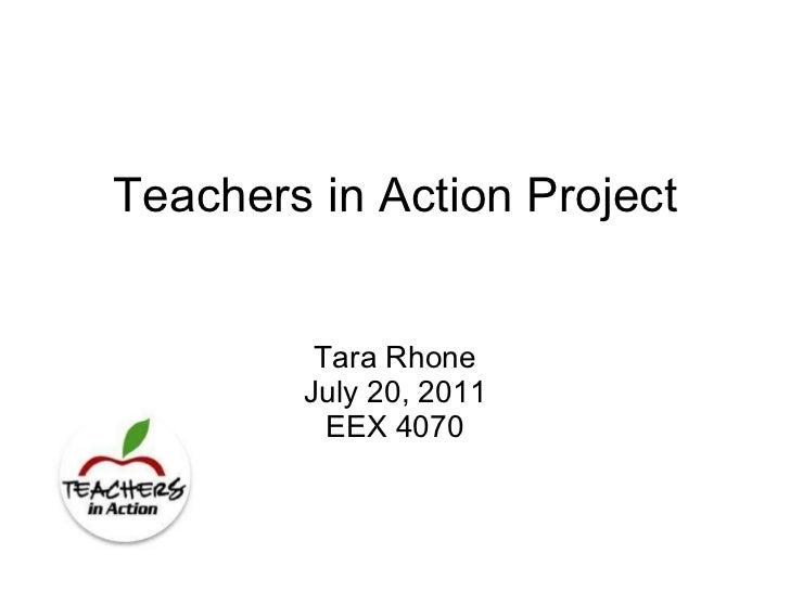 Teachers in Action Project Tara Rhone July 20, 2011 EEX 4070