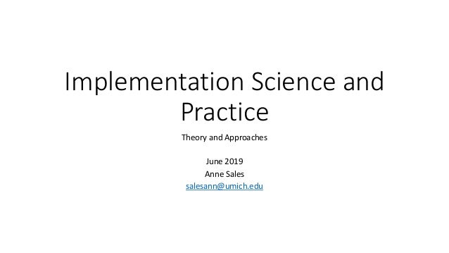 Implementation Science and Practice Theory and Approaches June 2019 Anne Sales salesann@umich.edu