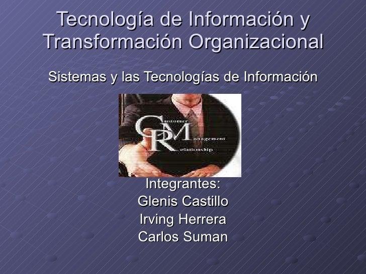 Tecnología de Información y Transformación Organizacional Sistemas y las Tecnologías de Información Integrantes : Glenis C...