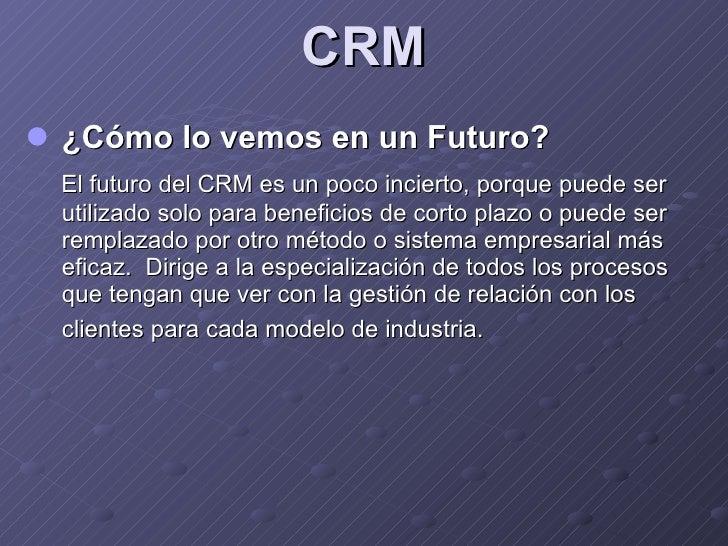 CRM <ul><li>¿Cómo lo vemos en un Futuro? </li></ul><ul><li>El futuro del CRM es un poco incierto, porque puede ser utiliza...