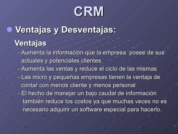 CRM <ul><li>Ventajas y Desventajas: </li></ul><ul><li>Ventajas </li></ul><ul><li>- Aumenta  la información que la empresa ...