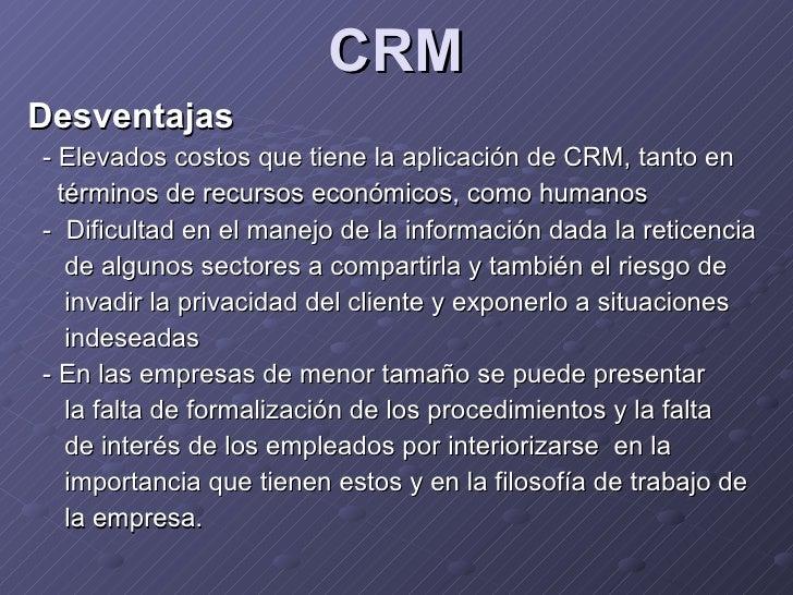 CRM <ul><li>Desventajas </li></ul><ul><li>-  Elevados costos que tiene la aplicación de CRM, tanto en </li></ul><ul><li>té...