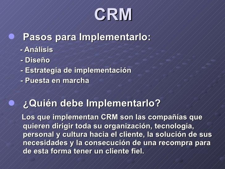CRM <ul><li>Pasos para Implementarlo: </li></ul><ul><li>- Análisis </li></ul><ul><li>- Diseño </li></ul><ul><li>- Estrateg...