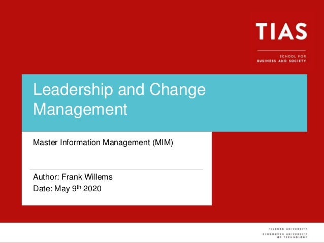 Leadership and Change Management Master Information Management (MIM) Author: Frank Willems Date: May 9th 2020