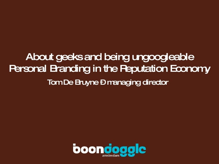About geeks and being ungoogleable Personal Branding in the Reputation Economy Tom De Bruyne – managing director