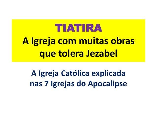 TIATIRA A Igreja com muitas obras que tolera Jezabel A Igreja Católica explicada nas 7 Igrejas do Apocalipse