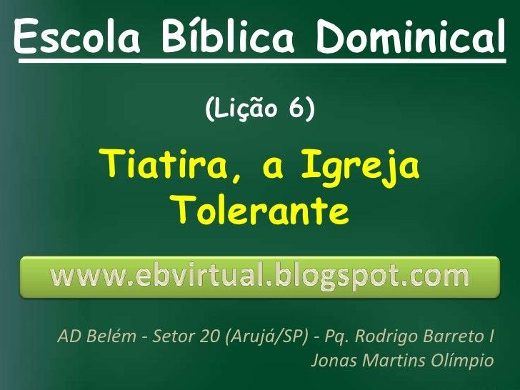 Escola Bíblica Dominical                    (Lição 6)       Tiatira, a Igreja           Tolerante  AD Belém - Setor 20 (Ar...