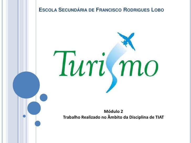 Escola Secundária de Francisco Rodrigues Lobo<br />Módulo 2 <br />Trabalho Realizado no Âmbito da Disciplina de TIAT<br />