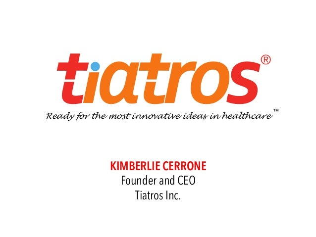 """KIMBERLIE CERRONE Founder and CEO Tiatros Inc. ® Ready for the most innovative ideas in healthcare ™"""""""