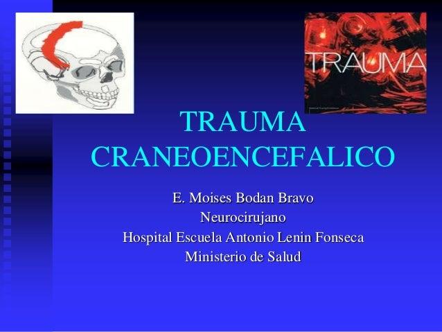 TRAUMA CRANEOENCEFALICO E. Moises Bodan Bravo Neurocirujano Hospital Escuela Antonio Lenin Fonseca Ministerio de Salud