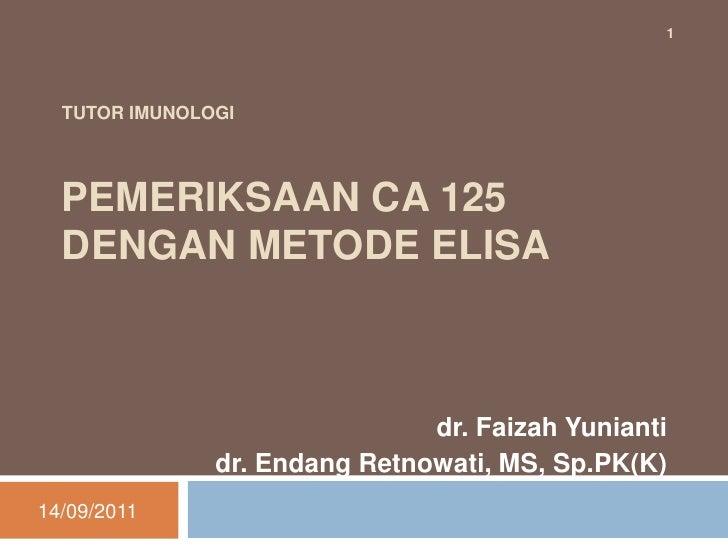 TUTOR IMUNOLOGIPEMERIKSAAN CA 125 DENGAN METODE ELISA<br />dr. Faizah Yunianti<br />dr. Endang Retnowati, MS, Sp.PK(K)<br ...