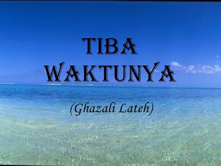 TIBA WAKTUNYA (Ghazali Lateh)