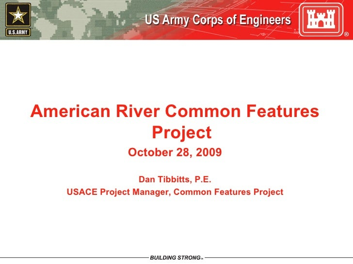 American River Common Features Project October 28, 2009 Dan Tibbitts, P.E. USACE Project Manager, Common Features Project
