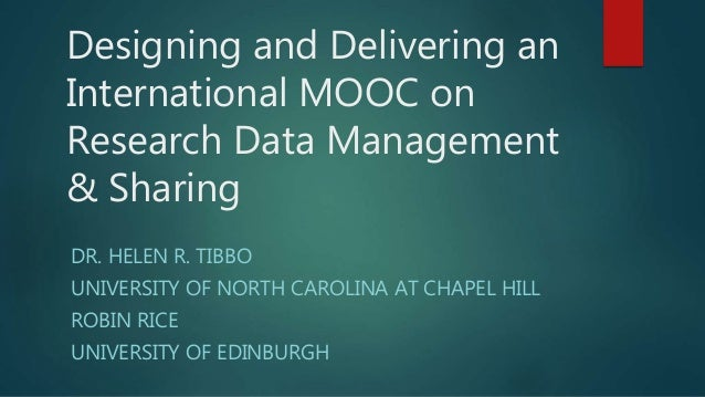Designing and Delivering an International MOOC on Research Data Management & Sharing DR. HELEN R. TIBBO UNIVERSITY OF NORT...