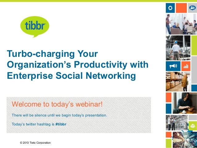 © 2013 Tieto Corporation Turbo-charging Your Organization's Productivity with Enterprise Social Networking Welcome to toda...