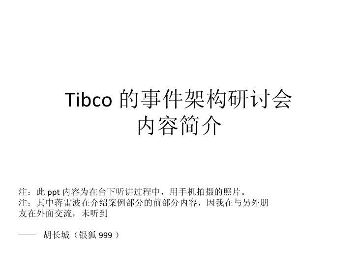 Tibco 的事件架构研讨会 内容简介 注:此 ppt 内容为在台下听讲过程中,用手机拍摄的照片。 注:其中蒋雷波在介绍案例部分的前部分内容,因我在与另外朋友在外面交流,未听到 ——  胡长城(银狐 999 )