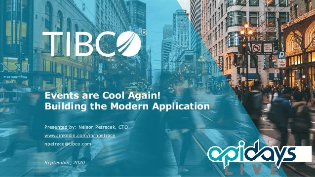 www.linkedin.com/in/npetrace npetrace@tibco.com Events are Cool Again! Building the Modern Application Presented by: Nelso...