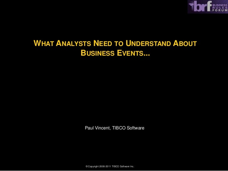 WHAT ANALYSTS NEED TO UNDERSTAND ABOUT          BUSINESS EVENTS...           Paul Vincent, TIBCO Software            © Cop...