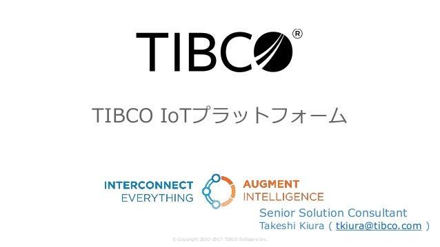 TIBCO IoTプラットフォーム © Copyright 2000-2017 TIBCO Software Inc. Senior Solution Consultant Takeshi Kiura ( tkiura@tibco.com )