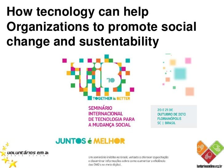 How tecnology can helpOrganizations to promote socialchange and sustentability