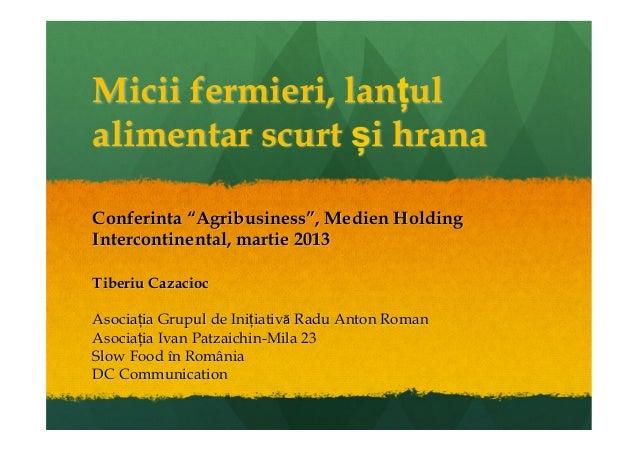 "Micii fermieri, lanțulalimentar scurt și hranaConferinta ""Agribusiness"", Medien HoldingIntercontinental, martie 2013Tiberi..."
