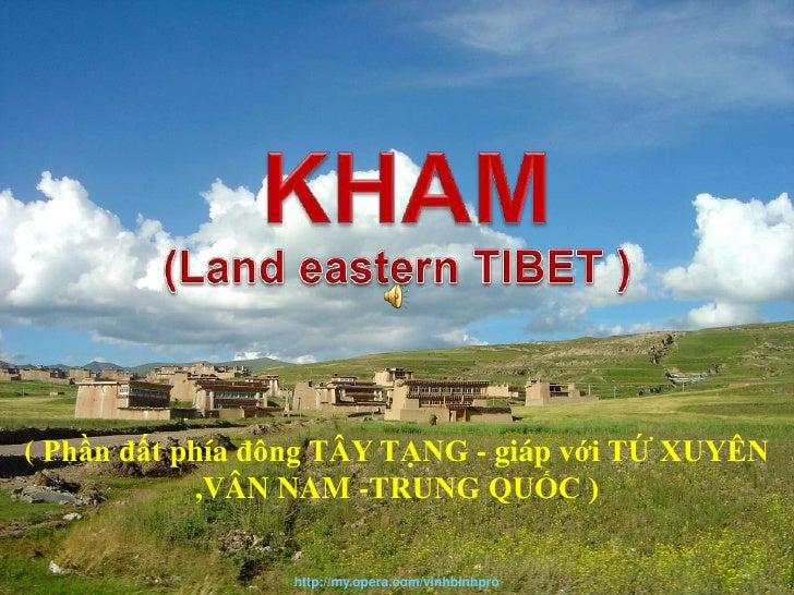 KHAM<br />TIBET - Kham<br />(Land eastern TIBET )<br />( Phầnđấtphíađông TÂY TẠNG - giápvới TỨ XUYÊN ,VÂN NAM -TRUNG QUỐC ...