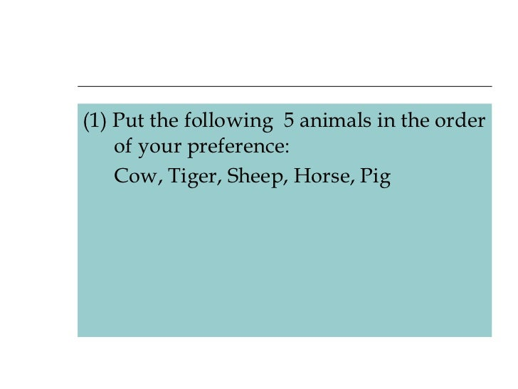 <ul><li>(1) Put the following 5 animals in the order of your preference: </li></ul><ul><li>Cow, Tiger, Sheep, Horse, Pig ...