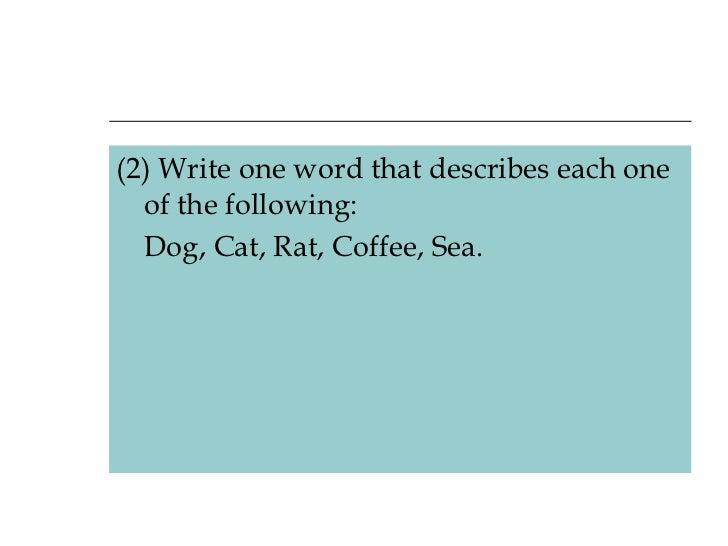 <ul><li>(2) Write one word that describes each one of the following:  </li></ul><ul><li>Dog, Cat, Rat, Coffee, Sea. </li><...