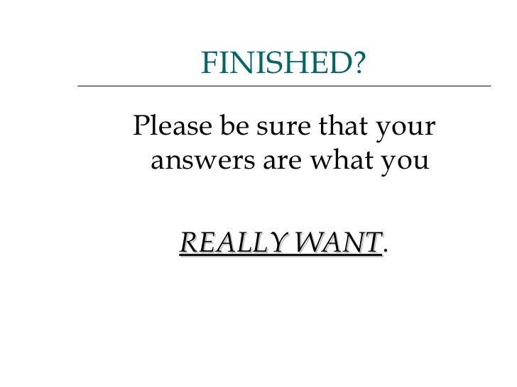 <ul><li>Please be sure that your answers are what you  </li></ul><ul><li>REALLY WANT . </li></ul>FINISHED?