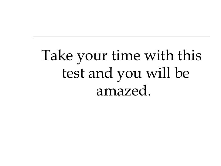 <ul><li>Take your time with this test and you will be amazed.  </li></ul>